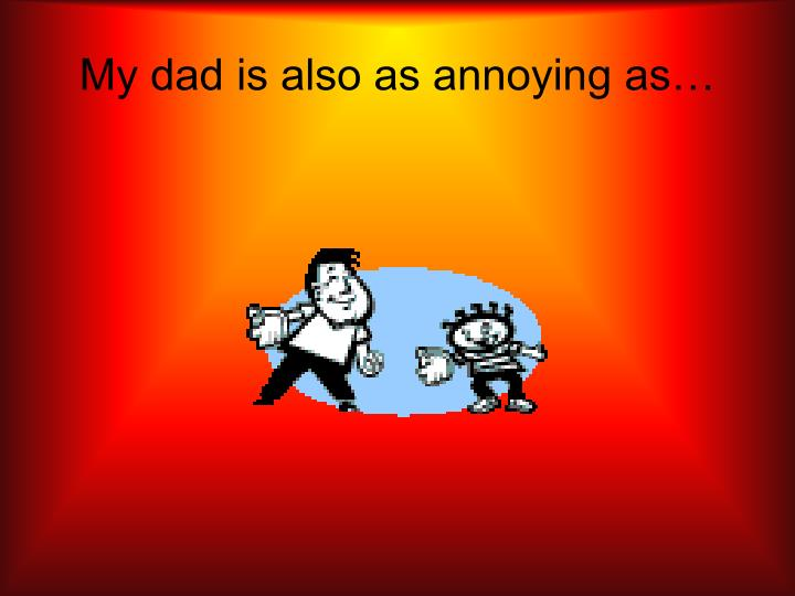 My dad is also as annoying as…