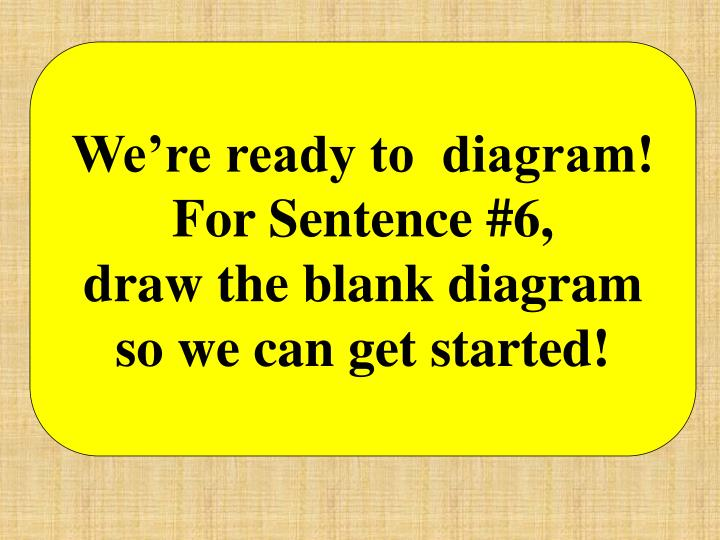 We're ready to  diagram!