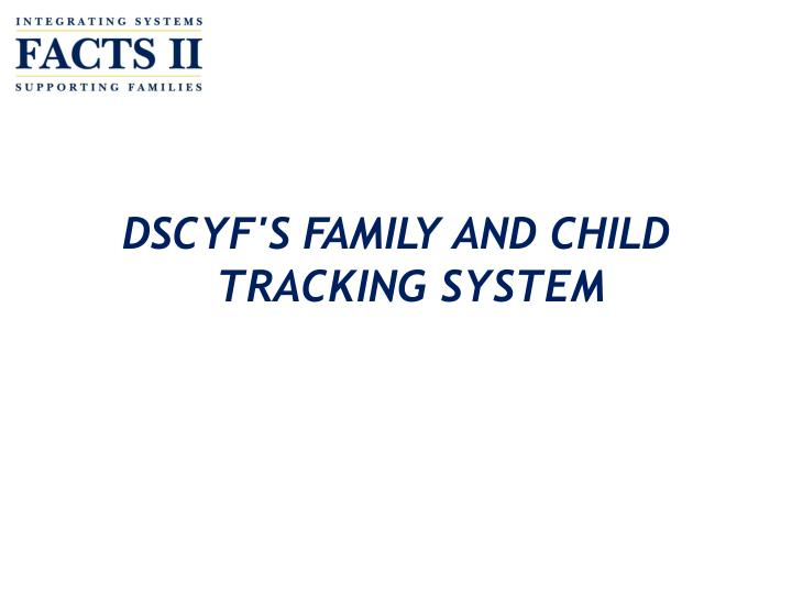DSCYF'S FAMILY AND CHILD TRACKING SYSTEM