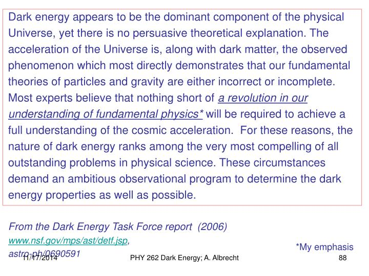 Dark energy appears to be the dominant component of the physical Universe, yet there is no persuasive theoretical explanation. The acceleration of the Universe is, along with dark matter, the observed phenomenon which most directly demonstrates that our fundamental theories of particles and gravity are either incorrect or incomplete.  Most experts believe that nothing short of