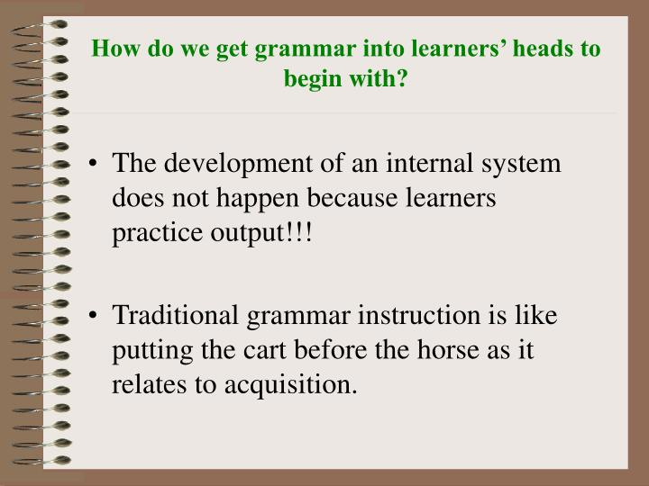 How do we get grammar into learners' heads to begin with?