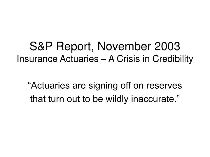 S p report november 2003 insurance actuaries a crisis in credibility