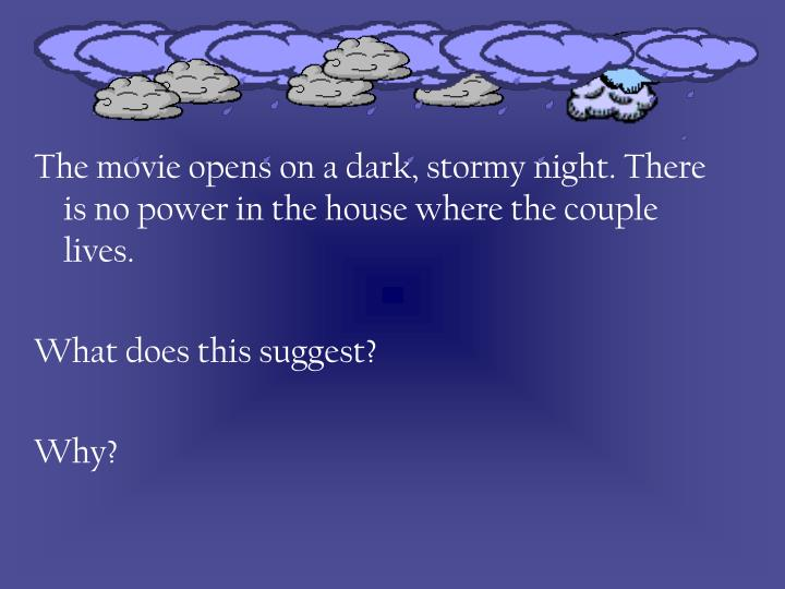 The movie opens on a dark, stormy night. There is no power in the house where the couple lives.