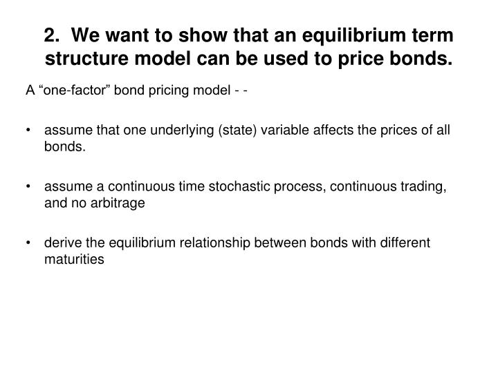 2.  We want to show that an equilibrium term structure model can be used to price bonds.