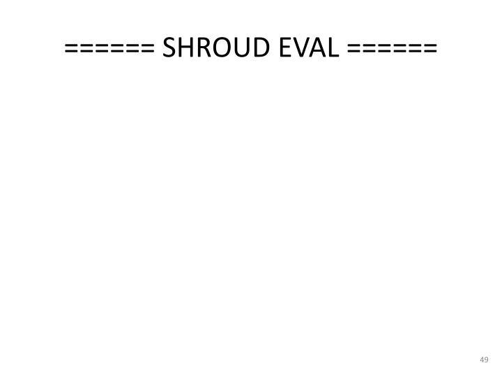 ====== SHROUD EVAL ======