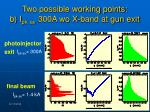 two possible working points b i pk av 300a wo x band at gun exit