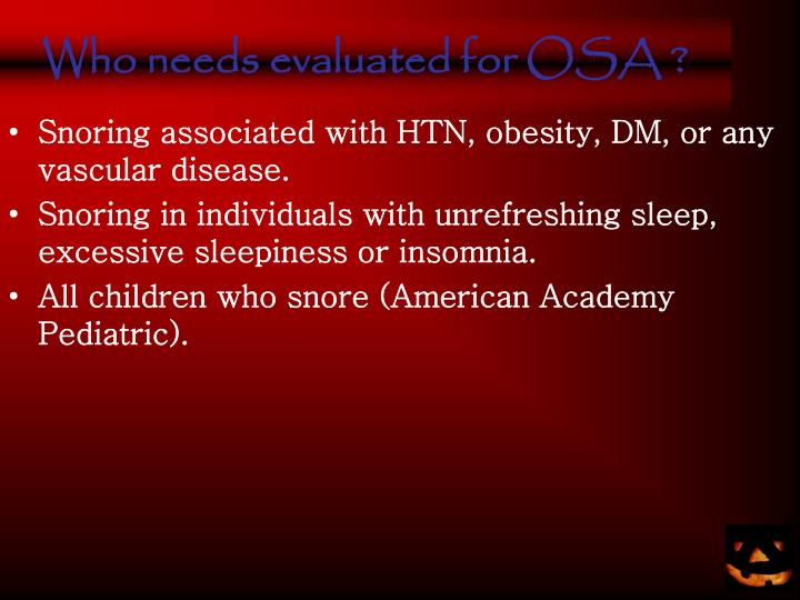 Who needs evaluated for OSA ?