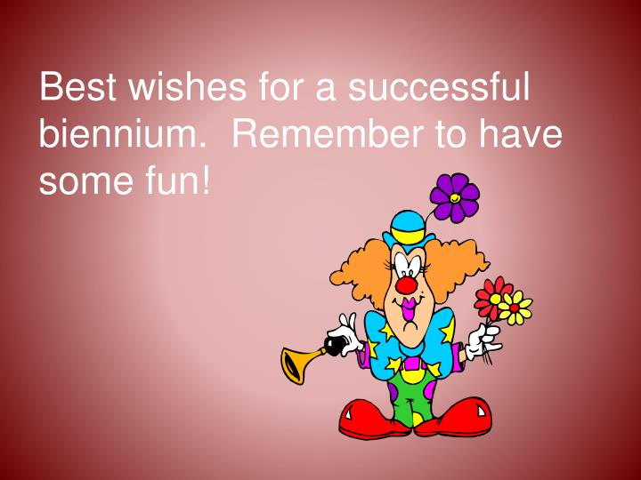 Best wishes for a successful biennium.  Remember to have some fun!