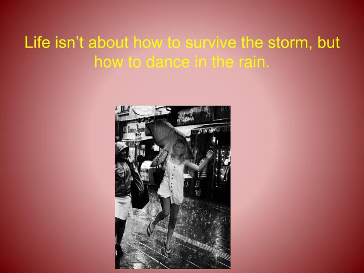 Life isn't about how to survive the storm, but how to dance in the rain.
