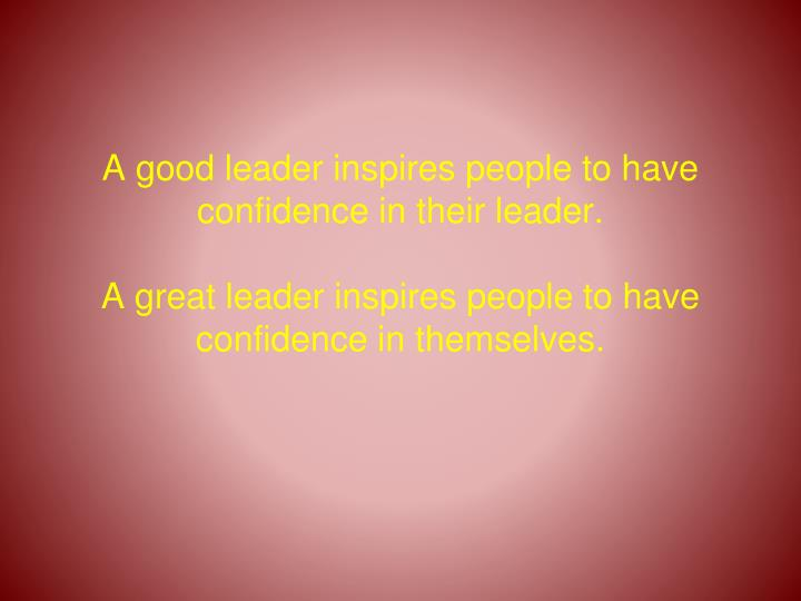 A good leader inspires people to have confidence in their leader.