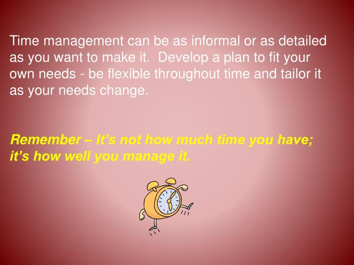 Time management can be as informal or as detailed as you want to make it.  Develop a plan to fit your own needs - be flexible throughout time and tailor it as your needs change.