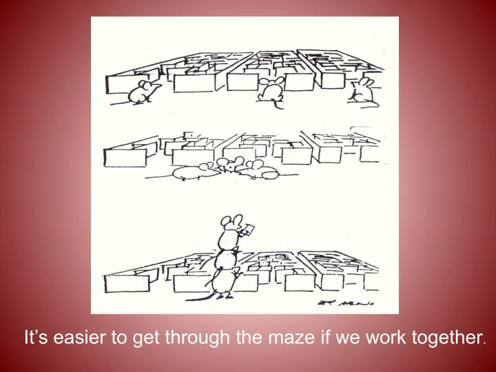 It's easier to get through the maze if we work together