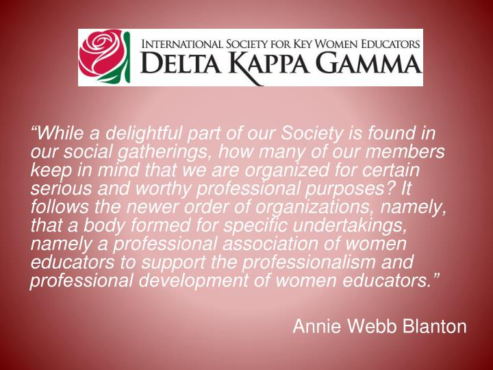 """""""While a delightful part of our Society is found in our social gatherings, how many of our members keep in mind that we are organized for certain serious and worthy professional purposes? It follows the newer order of organizations, namely, that a body formed for specific undertakings, namely a professional association of women educators to support the professionalism and professional development of women educators."""""""