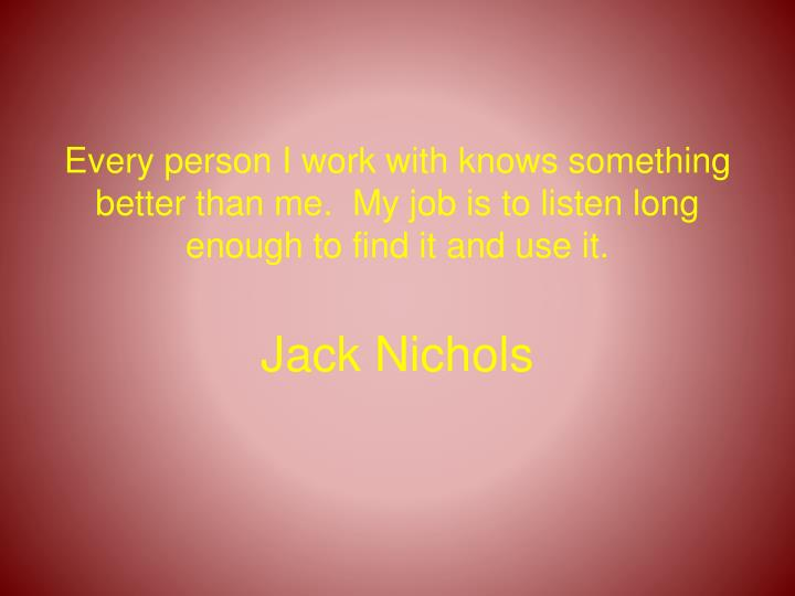 Every person I work with knows something better than me.  My job is to listen long enough to find it and use it.