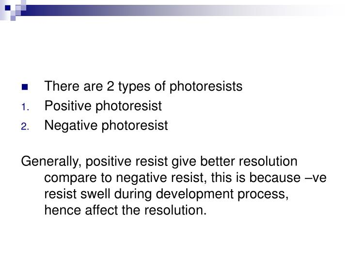 There are 2 types of photoresists