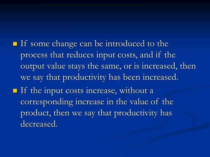 If some change can be introduced to the process that reduces input costs, and if the output value stays the same, or is increased, then we say that productivity has been increased.