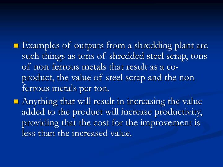 Examples of outputs from a shredding plant are such things as tons of shredded steel scrap, tons of non ferrous metals that result as a co-product, the value of steel scrap and the non ferrous metals per ton.