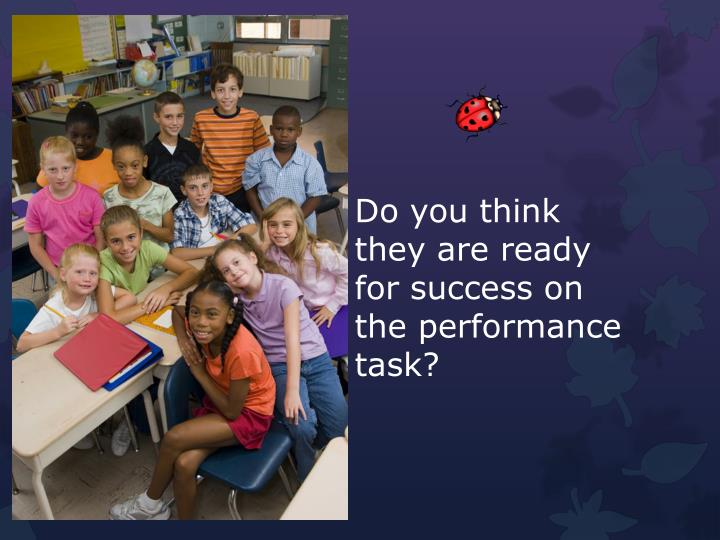 Do you think they are ready for success on the performance task?