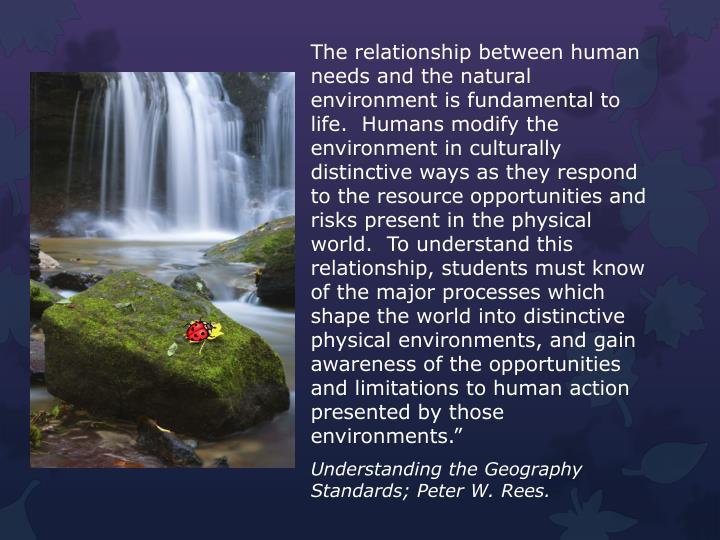 The relationship between human needs and the natural environment is fundamental to life.  Humans modify the environment in culturally distinctive ways as they respond to the resource opportunities and risks present in the physical world.  To understand this relationship, students must know of the major processes which shape the world into distinctive physical environments, and gain awareness of the opportunities and limitations to human action presented by those environments.""