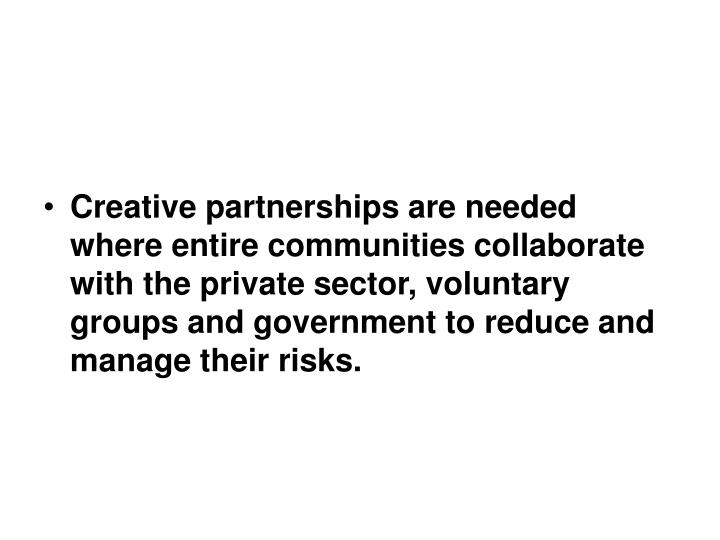Creative partnerships are needed where entire communities collaborate with the private sector, voluntary groups and government to reduce and manage their risks.