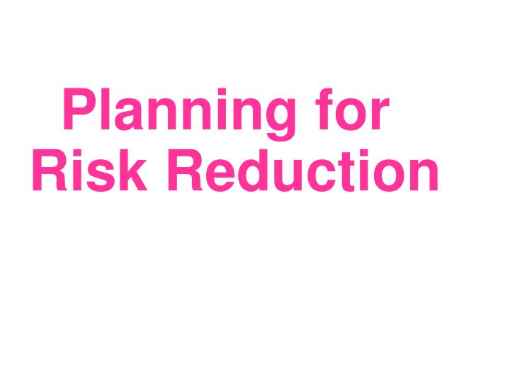 Planning for Risk Reduction