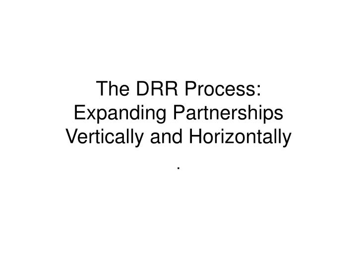 The drr process expanding partnerships vertically and horizontally