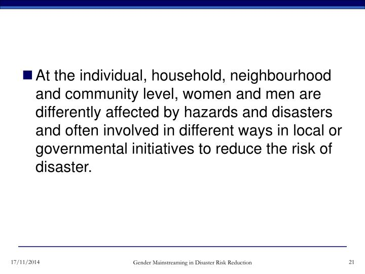 At the individual, household, neighbourhood and community level, women and men are differently affected by hazards and disasters and often involved in different ways in local or governmental initiatives to reduce the risk of disaster.