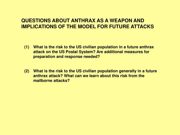 QUESTIONS ABOUT ANTHRAX AS A WEAPON AND IMPLICATIONS OF THE MODEL FOR FUTURE ATTACKS