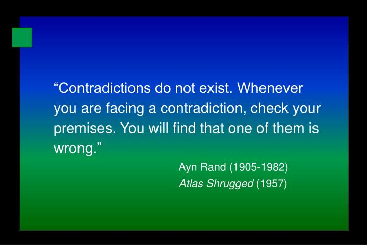 """""""Contradictions do not exist. Whenever you are facing a contradiction, check your premises. You will find that one of them is wrong."""""""