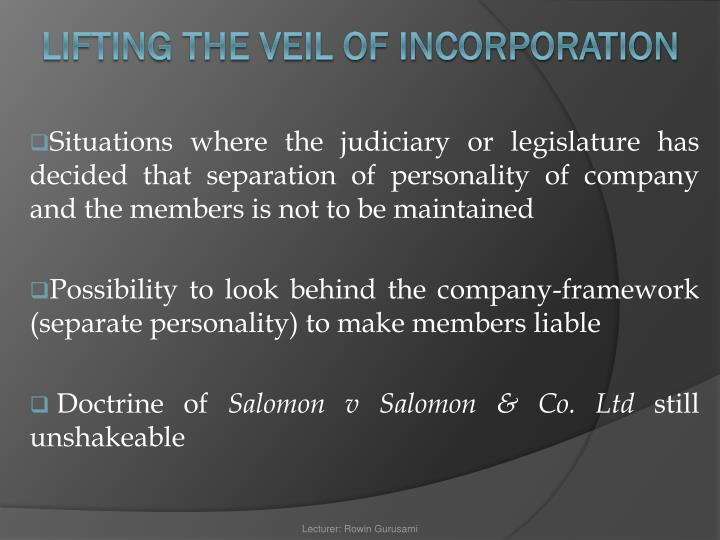 Situations where the judiciary or legislature has decided that separation of personality of company and the members is not to be maintained