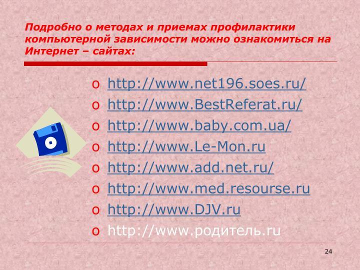 Подробно о методах и приемах профилактики компьютерной зависимости можно ознакомиться на Интернет – сайтах: