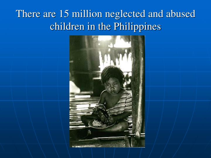 There are 15 million neglected and abused children in the Philippines