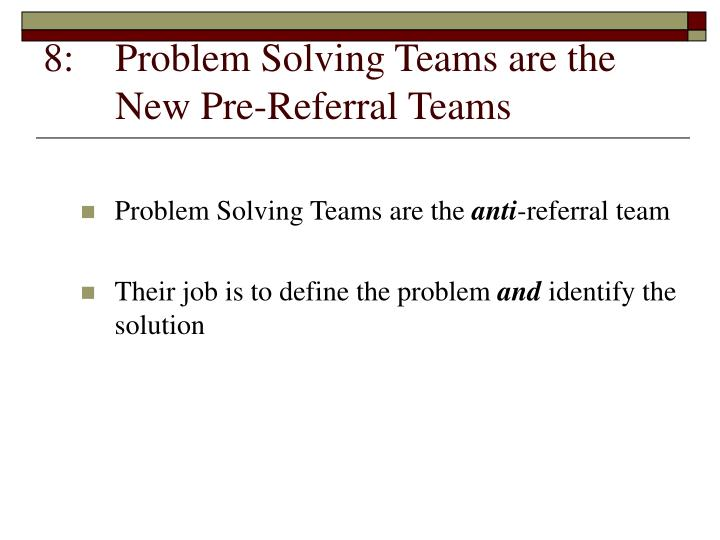 8:	Problem Solving Teams are the 	New Pre-Referral Teams