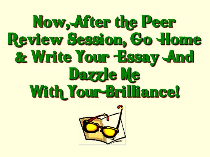 Now, After the Peer Review Session, Go  Home & Write Your  Essay  And