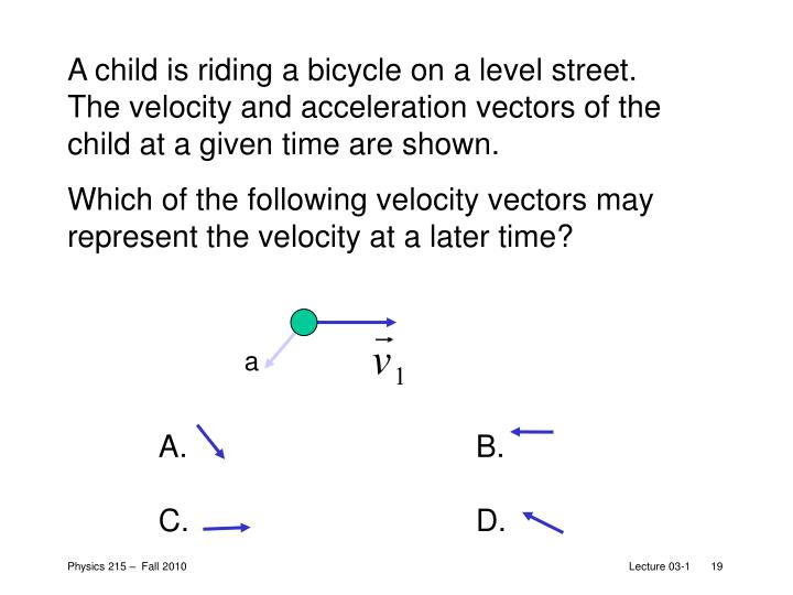 A child is riding a bicycle on a level street.  The velocity and acceleration vectors of the child at a given time are shown.