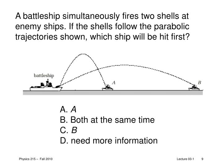 A battleship simultaneously fires two shells at enemy ships. If the shells follow the parabolic trajectories shown, which ship will be hit first?