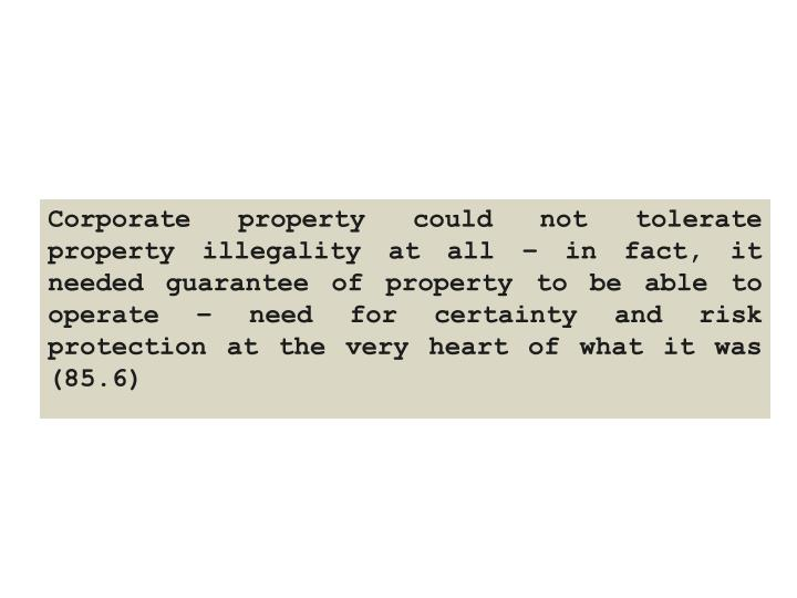 Corporate property could not tolerate property illegality at all – in fact, it needed guarantee of property to be able to operate – need for certainty and risk protection at the very heart of what it was (85.6)