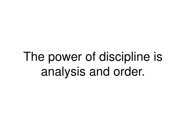 The power of discipline is analysis and order.