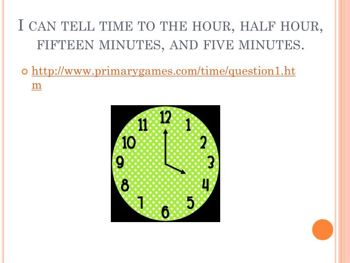 I can tell time to the hour, half hour, fifteen minutes, and five minutes.
