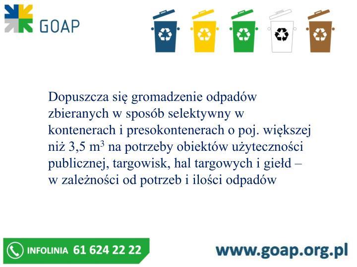 Dopuszcza się gromadzenie odpadów zbieranych w sposób selektywny w kontenerach ipresokontenerach o poj. większej niż 3,5 m