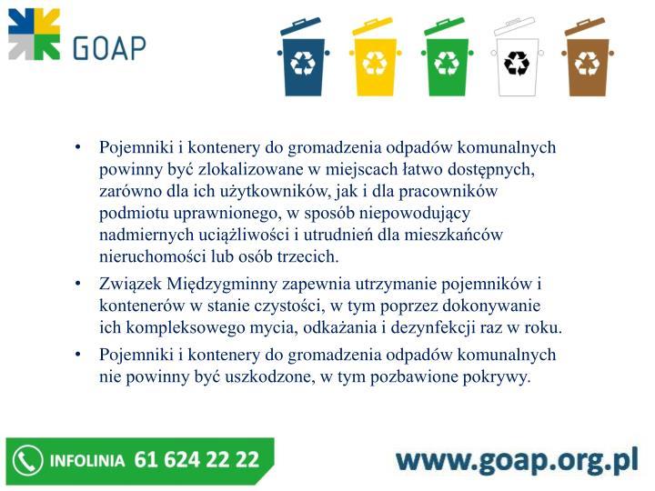 Pojemniki i kontenery do gromadzenia odpadów komunalnych powinny być zlokalizowane w miejscach łatwo dostępnych, zarówno dla ich użytkowników, jak i dla pracowników podmiotu uprawnionego, w sposób niepowodujący nadmiernych uciążliwości i utrudnień dla mieszkańców nieruchomości lub osób trzecich.
