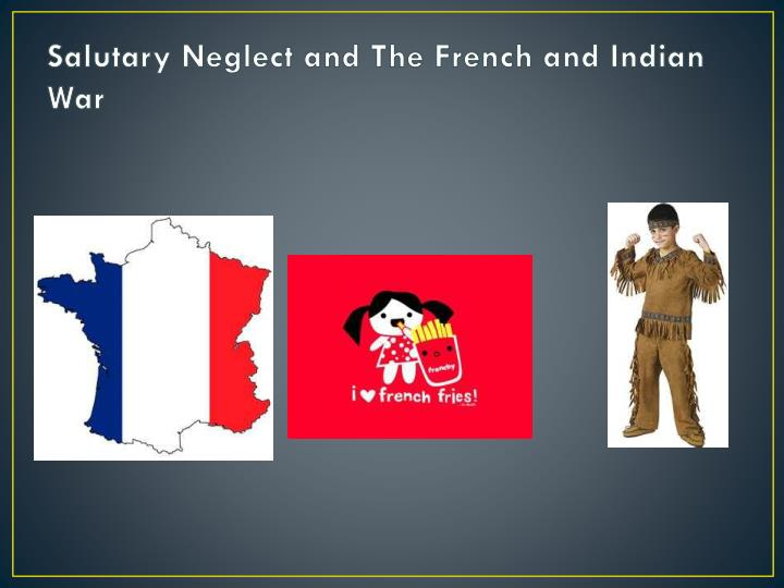 Salutary neglect and the french and indian war