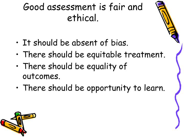 Good assessment is fair and ethical.