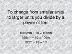 to change from smaller units to larger units you divide by a power of ten