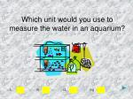 which unit would you use to measure the water in an aquarium