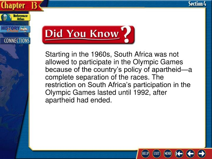 Starting in the 1960s, South Africa was not allowed to participate in the Olympic Games because of the country's policy of apartheid—a complete separation of the races. The restriction on South Africa's participation in the Olympic Games lasted until 1992, after apartheid had ended.