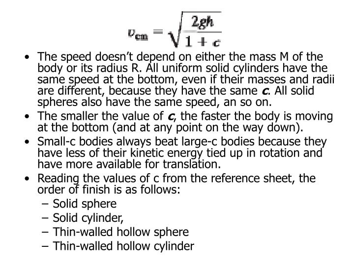 The speed doesn't depend on either the mass M of the body or its radius R. All uniform solid cylinders have the same speed at the bottom, even if their masses and radii are different, because they have the same