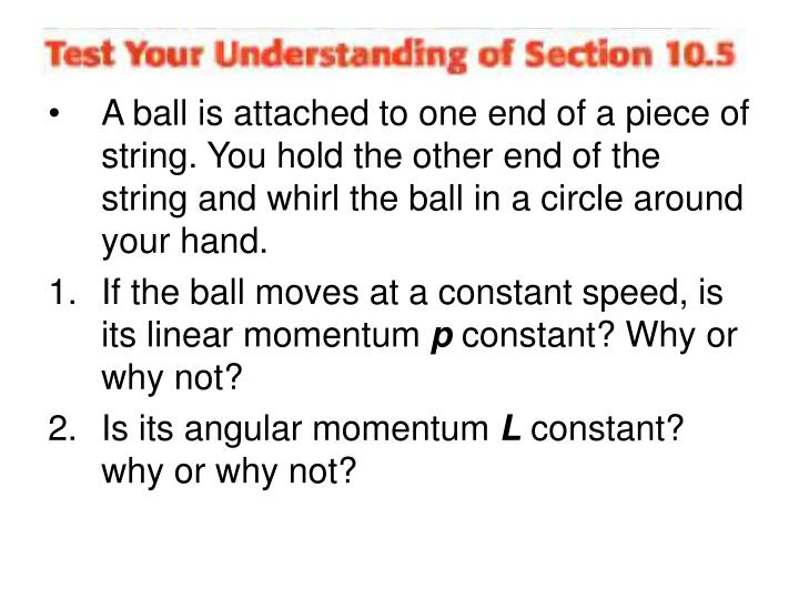 A ball is attached to one end of a piece of string. You hold the other end of the string and whirl the ball in a circle around your hand.