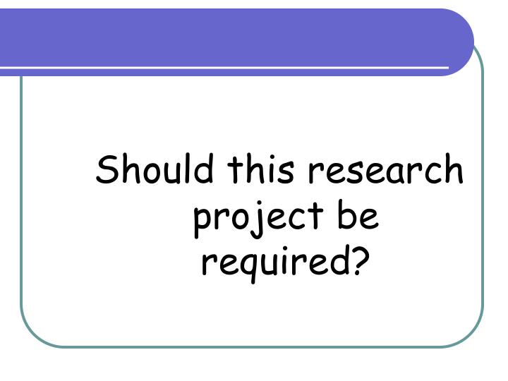 Should this research project be required?
