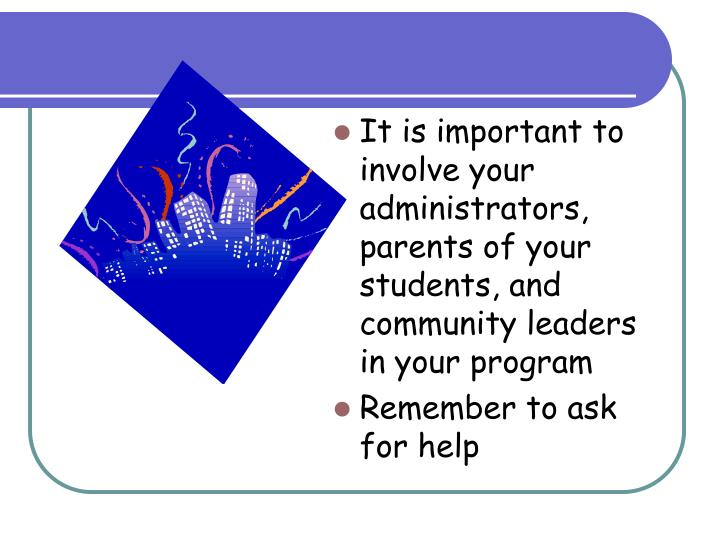 It is important to involve your administrators, parents of your students, and community leaders in your program